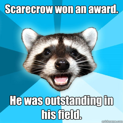 Scarecrow won an award. He was outstanding in his field. - Scarecrow won an award. He was outstanding in his field.  Lame Pun Coon