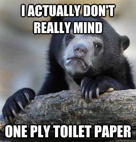 I ACTUALLY DON'T REALLY MIND ONE PLY TOILET PAPER - I ACTUALLY DON'T REALLY MIND ONE PLY TOILET PAPER  Confession Bear