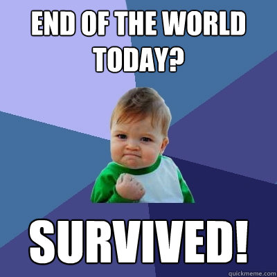 End of the world today? Survived! - End of the world today? Survived!  Success Kid