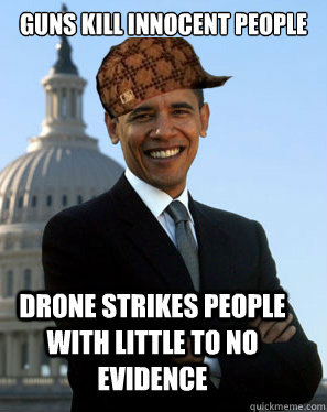 Guns kill innocent people   Drone strikes people with little to no evidence  - Guns kill innocent people   Drone strikes people with little to no evidence   Scumbag Obama