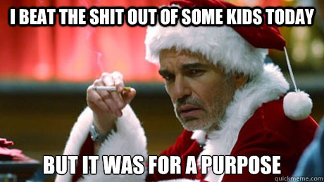 I beat the shit out of some kids today But it was for a purpose  Bad Santa