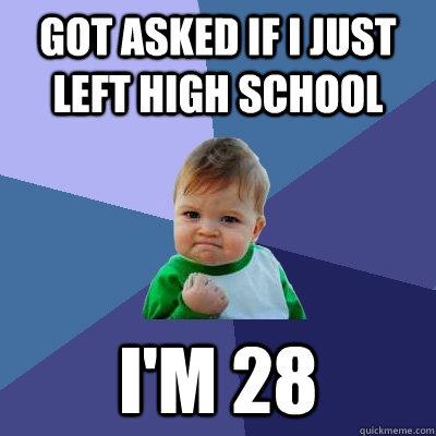 Got asked if I just left high school I'm 28 - Got asked if I just left high school I'm 28  Success Kid