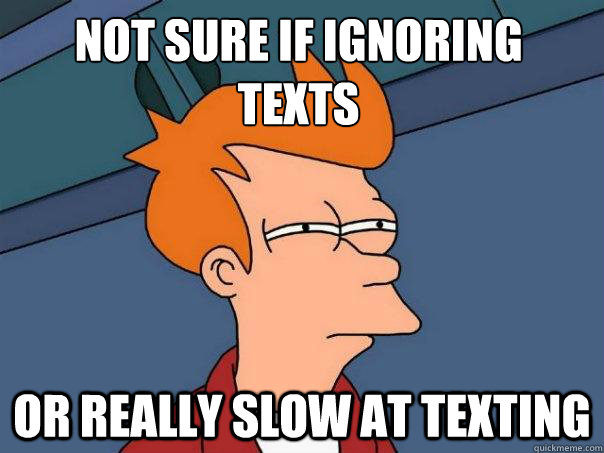 not sure if ignoring texts or really slow at texting - not sure if ignoring texts or really slow at texting  Futurama Fry