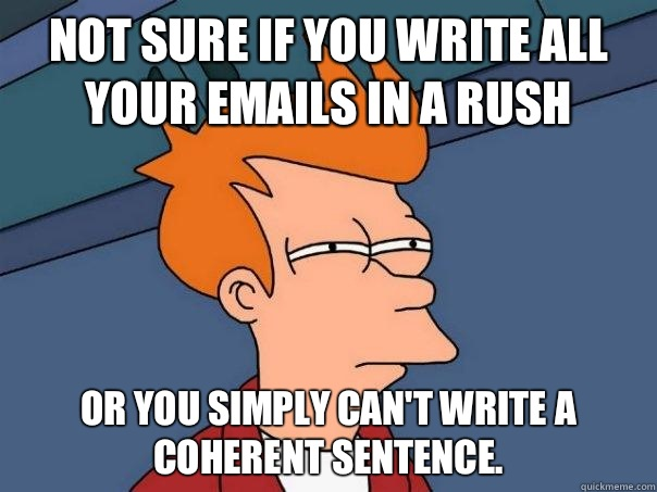 Not sure if you write all your emails in a rush Or you simply can't write a coherent sentence.  - Not sure if you write all your emails in a rush Or you simply can't write a coherent sentence.   Futurama Fry