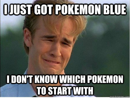 I Just got pokemon blue I don't know which pokemon to start with - I Just got pokemon blue I don't know which pokemon to start with  1990s Problems