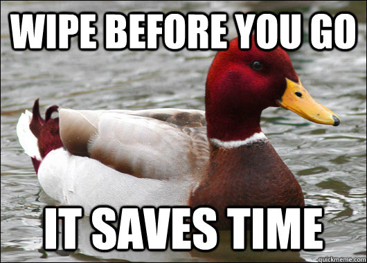 Wipe before you go It saves time - Wipe before you go It saves time  Malicious Advice Mallard