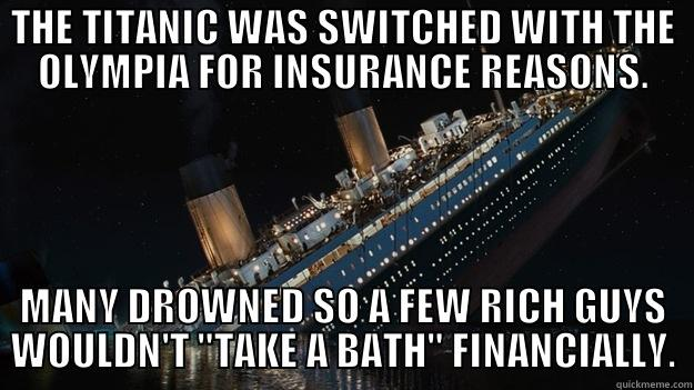 THE TITANIC WAS SWITCHED WITH THE OLYMPIA FOR INSURANCE REASONS. MANY DROWNED SO A FEW RICH GUYS WOULDN'T
