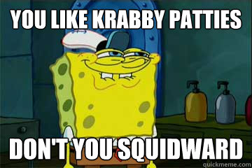 You like krabby patties don't you squidward