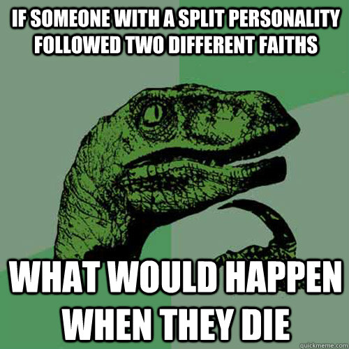 If someone with a split personality followed two different faiths What would happen when they die - If someone with a split personality followed two different faiths What would happen when they die  Philosoraptor