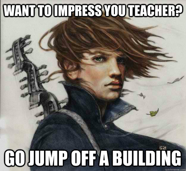 Want to impress you teacher? Go jump off a building  Advice Kvothe