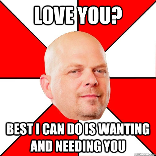 Love you? Best I can do is wanting and needing you  Pawn Star