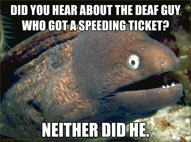 Did you hear about the deaf guy who got a speeding ticket? Neither did he. - Did you hear about the deaf guy who got a speeding ticket? Neither did he.  Bad Joke Eel