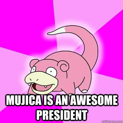 mujica is an awesome president -  mujica is an awesome president  Slowpoke