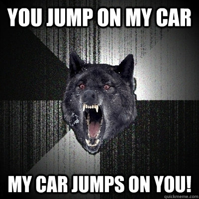 You jump on my car My car jumps on you!