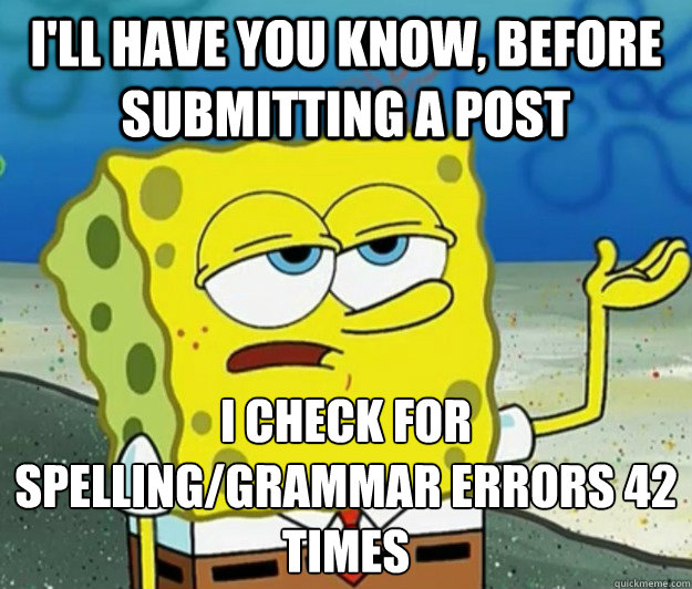 I'll have you know, before submitting a post i check for spelling/grammar errors 42 times - I'll have you know, before submitting a post i check for spelling/grammar errors 42 times  Tough Spongebob