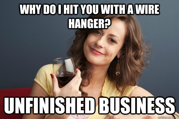 why do i hit you with a wire hanger? unfinished business - why do i hit you with a wire hanger? unfinished business  Forever Resentful Mother