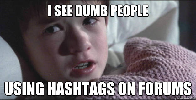 I see dumb people using hashtags on forums  See Dead People