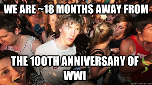 We are ~18 months away from The 100th anniversary of WWI  - We are ~18 months away from The 100th anniversary of WWI   Sudden Clarity Clarence