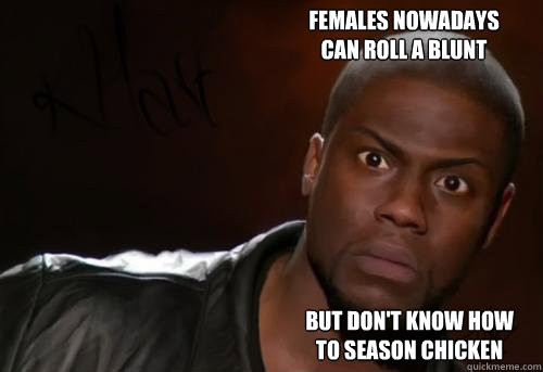FEMALES NOWADAYS  CAN ROLL A BLUNT  BUT DON'T KNOW HOW TO SEASON CHICKEN