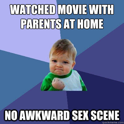 Watched movie with parents at home No awkward sex scene - Watched movie with parents at home No awkward sex scene  Success Kid