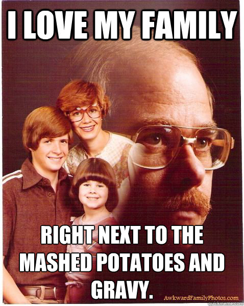 I love my family right next to the mashed potatoes and gravy. - I love my family right next to the mashed potatoes and gravy.  Vengeance Dad