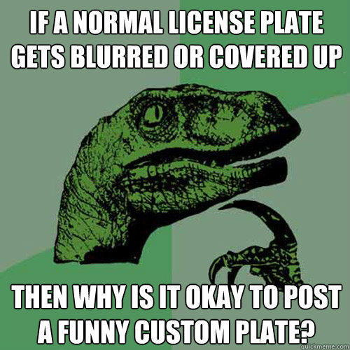 IF a normal license plate gets blurred or covered up Then why is it okay to post a funny custom plate? - IF a normal license plate gets blurred or covered up Then why is it okay to post a funny custom plate?  Philosoraptor