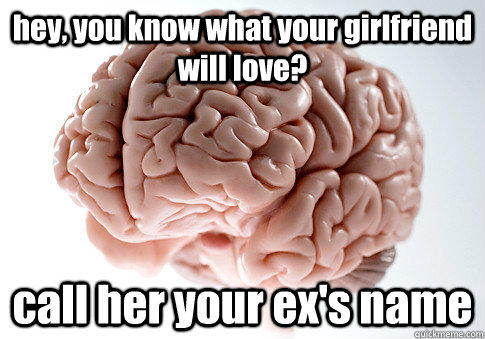 hey, you know what your girlfriend will love? call her your ex's name  - hey, you know what your girlfriend will love? call her your ex's name   Scumbag Brain