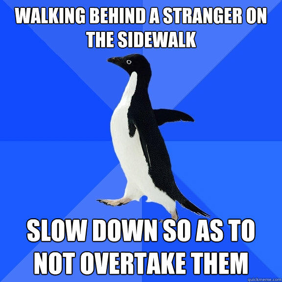 walking behind a stranger on the sidewalk slow down so as to not overtake them - walking behind a stranger on the sidewalk slow down so as to not overtake them  Socially Awkward Penguin