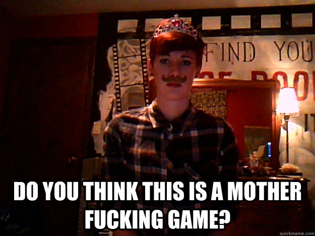 Do you think this is a mother fucking game? -  Do you think this is a mother fucking game?  Misc
