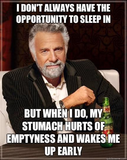 I don't always have the opportunity to sleep in but when I do, my stumach hurts of emptyness and wakes me up early - I don't always have the opportunity to sleep in but when I do, my stumach hurts of emptyness and wakes me up early  The Most Interesting Man In The World