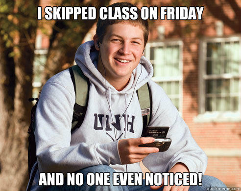 I skipped class on friday and no one even noticed! - I skipped class on friday and no one even noticed!  College Freshman