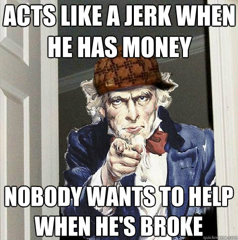 acts like a jerk when he has money nobody wants to help when he's broke