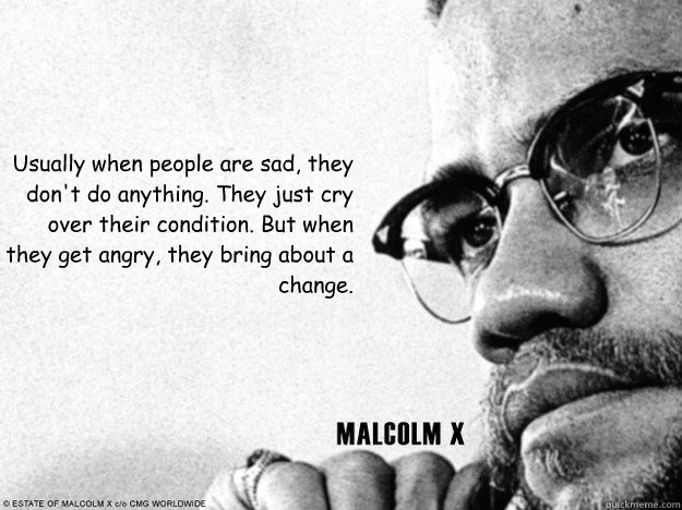 Usually when people are sad, they don't do anything. They just cry over their condition. But when they get angry, they bring about a change.  Malcolm X