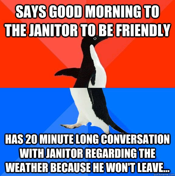 Says good morning to the janitor to be friendly Has 20 minute long conversation with janitor regarding the weather because he won't leave... - Says good morning to the janitor to be friendly Has 20 minute long conversation with janitor regarding the weather because he won't leave...  Socially Awesome Awkward Penguin