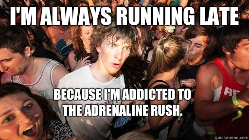I'm always running late Because I'm addicted to The adrenaline rush.  - I'm always running late Because I'm addicted to The adrenaline rush.   Sudden Clarity Clarence