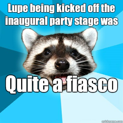 Lupe being kicked off the inaugural party stage was Quite a fiasco  - Lupe being kicked off the inaugural party stage was Quite a fiasco   Lame Pun Coon