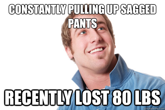 constantly pulling up sagged pants recently lost 80 lbs