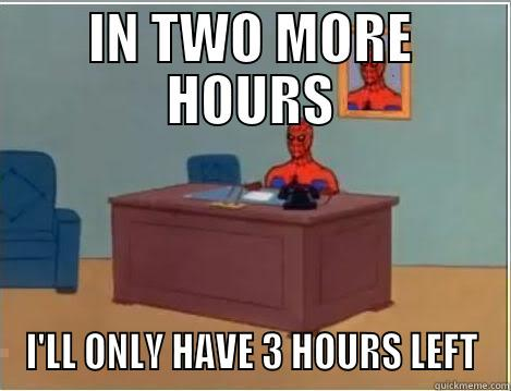 IN TWO MORE HOURS I'LL ONLY HAVE 3 HOURS LEFT Spiderman Desk