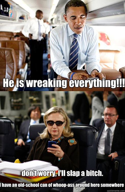 He is wreaking everything!!! don't worry, I'll slap a bitch. I have an old-school can of whoop-ass around here somewhere  Texts From Hillary