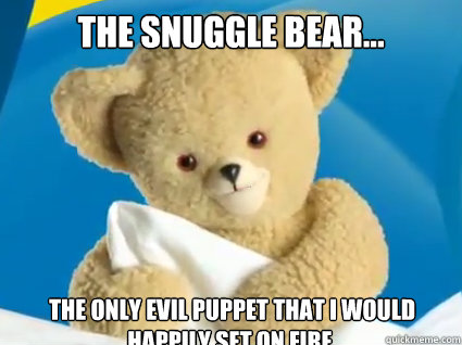 the snuggle bear... the only evil puppet that i would happily set on fire.