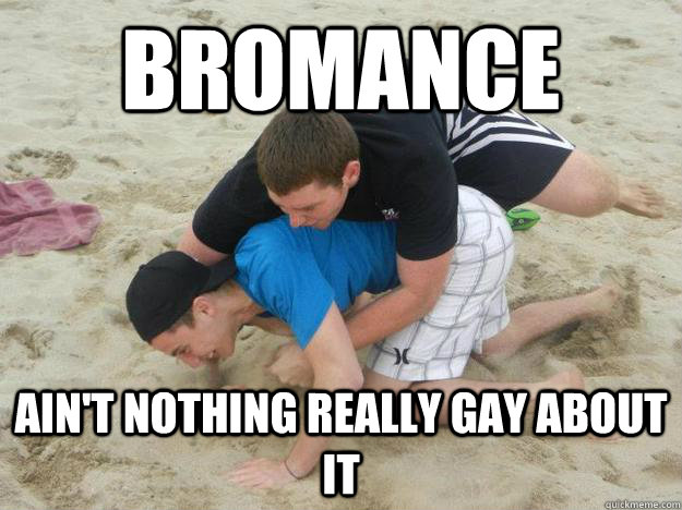 Bromance Ain't nothing really gay about it  Bromance