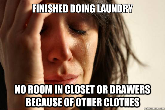 Finished doing laundry No room in closet or drawers because of other clothes - Finished doing laundry No room in closet or drawers because of other clothes  First World Problems