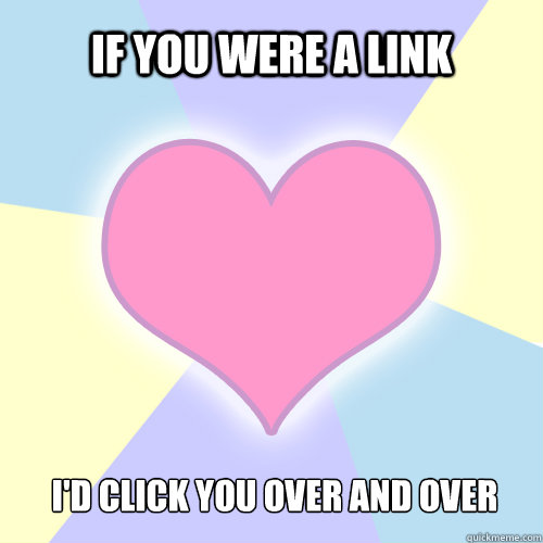 If you were a link I'd click you over and over  V-Day