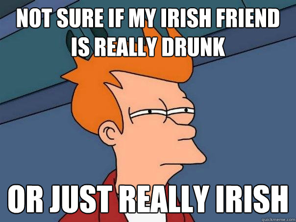 not sure if my irish friend is really drunk or just really irish  - not sure if my irish friend is really drunk or just really irish   Futurama Fry