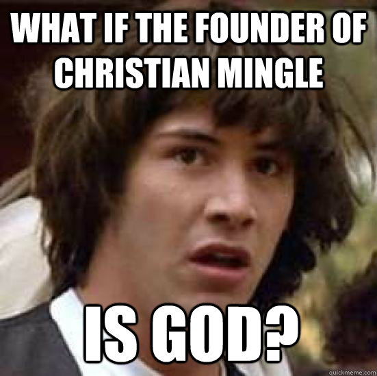 what if the founder of christian mingle is god? - what if the founder of christian mingle is god?  Conspiracy Keanu Snow