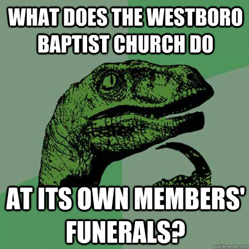 What does the Westboro Baptist Church do at its own members' funerals?  Philosoraptor