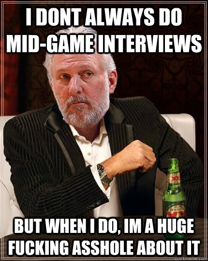 I dont always do mid-game interviews but when i do, im a huge fucking asshole about it