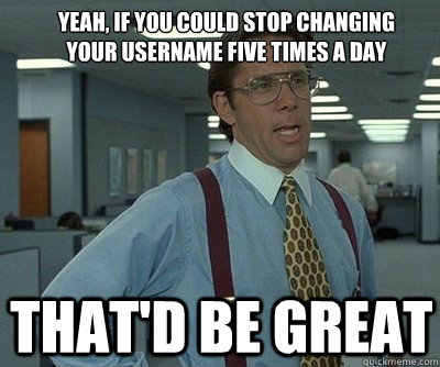 That'd be great Yeah, if you could stop changing your username five times a day  Office Space work this weekend