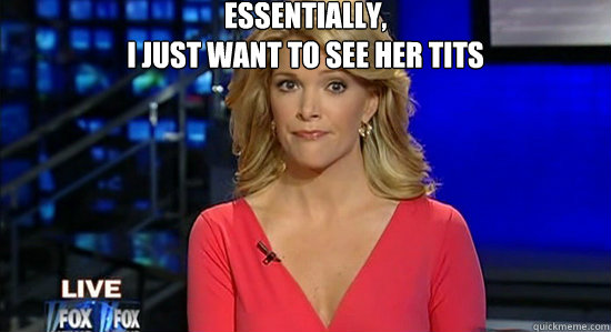 Essentially, I just want to see her tits  - Essentially, I just want to see her tits   essentially megyn kelly