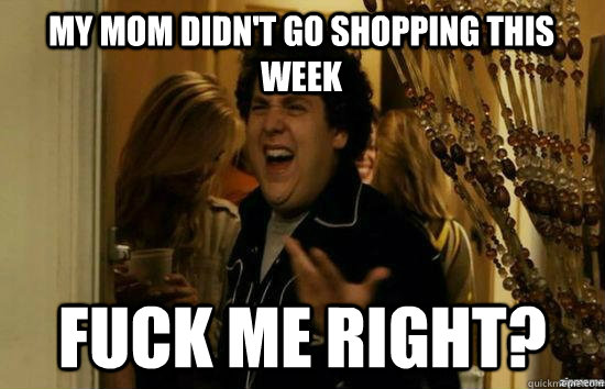 My mom didn't go shopping this week Fuck me right? - My mom didn't go shopping this week Fuck me right?  superbad